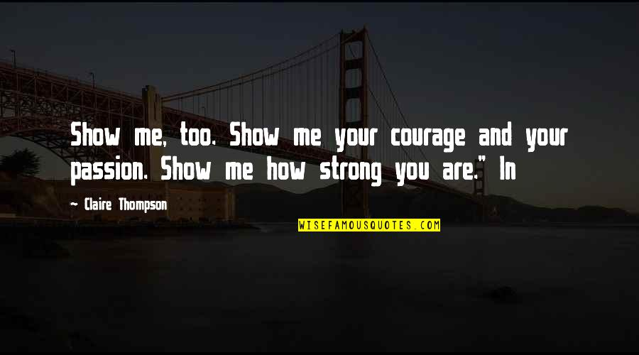 How Strong You Are Quotes By Claire Thompson: Show me, too. Show me your courage and