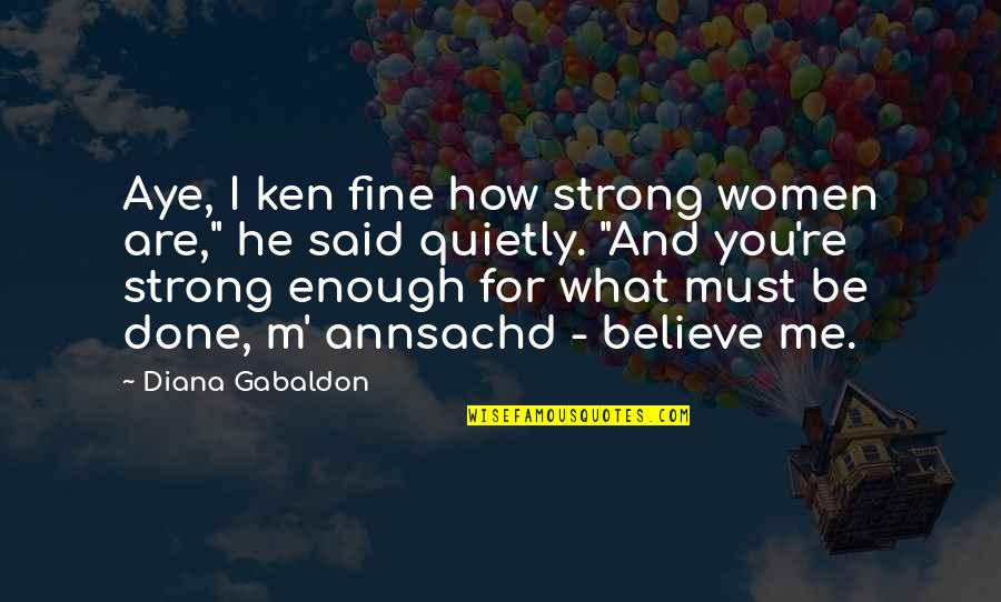 How Strong You Are Quotes By Diana Gabaldon: Aye, I ken fine how strong women are,""