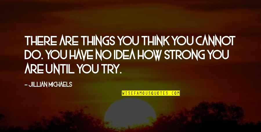 How Strong You Are Quotes By Jillian Michaels: There are things you think you cannot do.