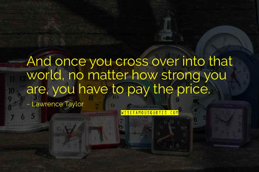 How Strong You Are Quotes By Lawrence Taylor: And once you cross over into that world,
