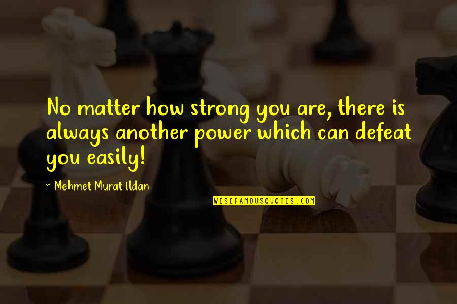How Strong You Are Quotes By Mehmet Murat Ildan: No matter how strong you are, there is