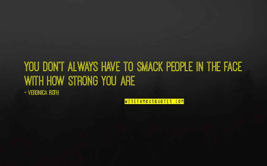 How Strong You Are Quotes By Veronica Roth: You don't always have to smack people in