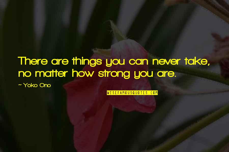 How Strong You Are Quotes By Yoko Ono: There are things you can never take, no