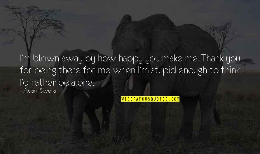 How Stupid Of Me Quotes By Adam Silvera: I'm blown away by how happy you make
