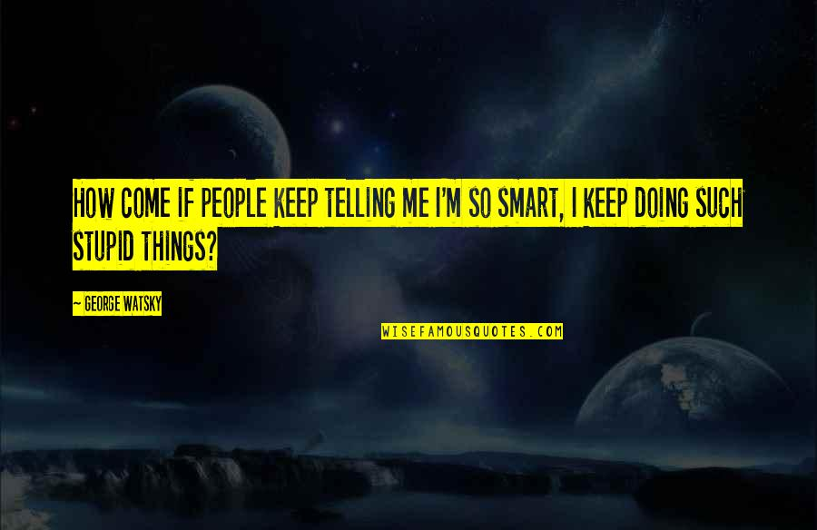 How Stupid Of Me Quotes By George Watsky: How come if people keep telling me I'm