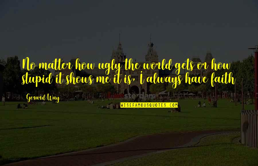How Stupid Of Me Quotes By Gerard Way: No matter how ugly the world gets or