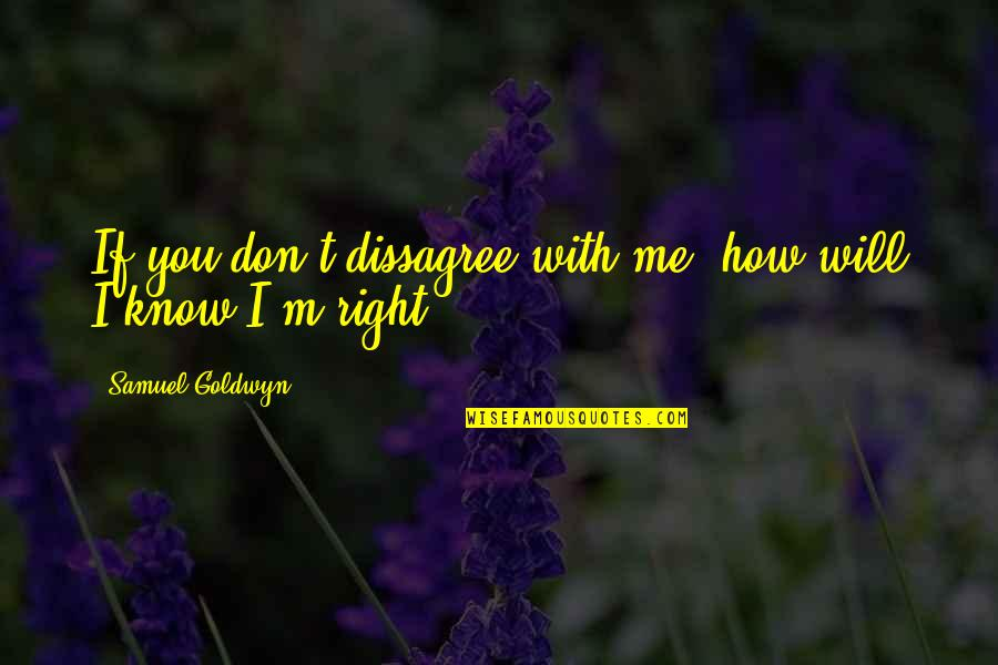 How Stupid Of Me Quotes By Samuel Goldwyn: If you don't dissagree with me, how will