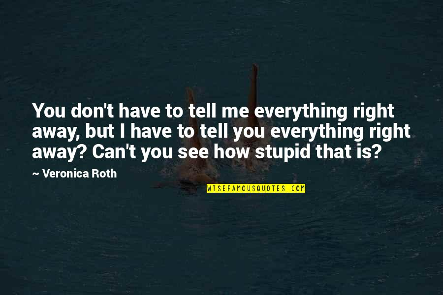 How Stupid Of Me Quotes By Veronica Roth: You don't have to tell me everything right