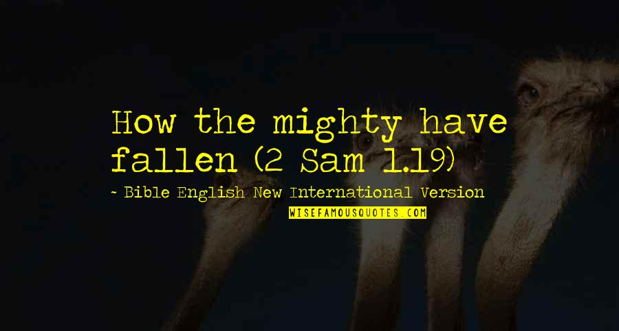 How The Mighty Have Fallen Quotes By Bible English New International Version: How the mighty have fallen (2 Sam 1.19)