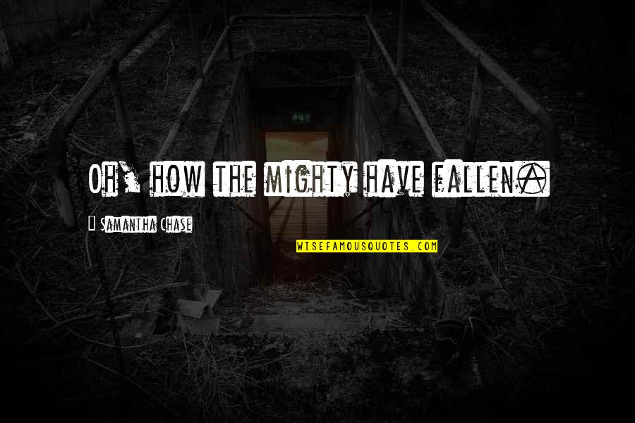 How The Mighty Have Fallen Quotes By Samantha Chase: Oh, how the mighty have fallen.