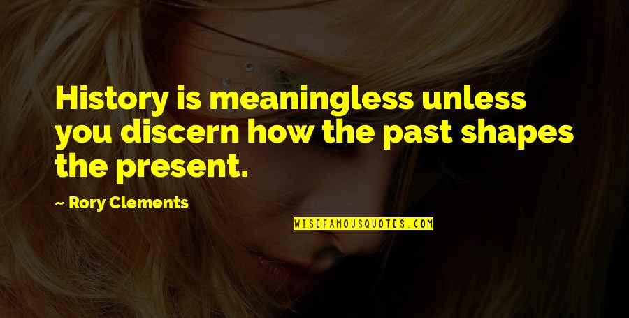 How The Past Shapes You Quotes By Rory Clements: History is meaningless unless you discern how the