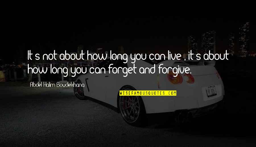 How To Forgive And Forget Quotes By Abdel Halim Boudekhana: It's not about how long you can live