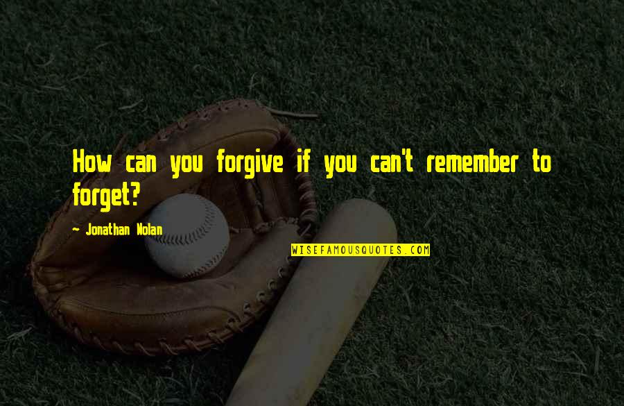 How To Forgive And Forget Quotes By Jonathan Nolan: How can you forgive if you can't remember