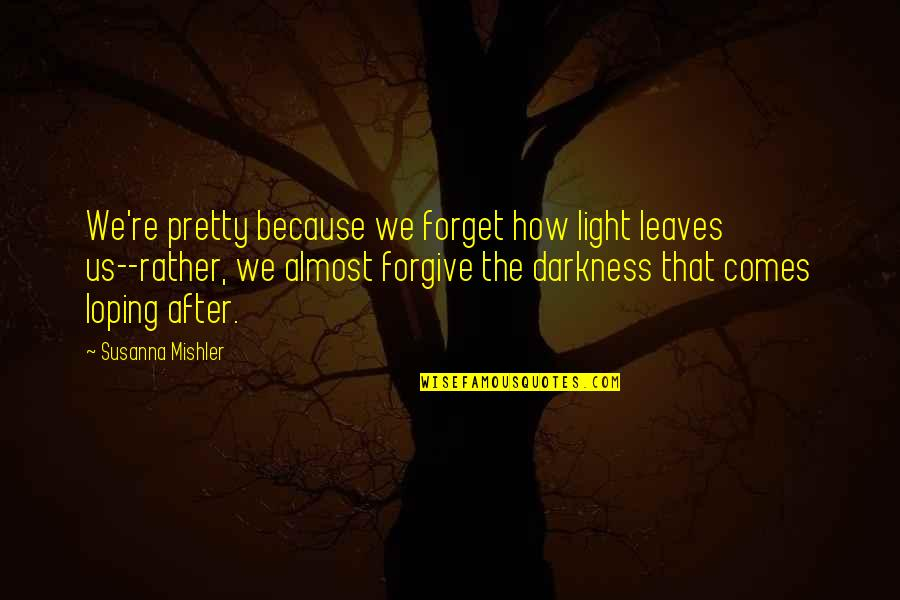 How To Forgive And Forget Quotes By Susanna Mishler: We're pretty because we forget how light leaves