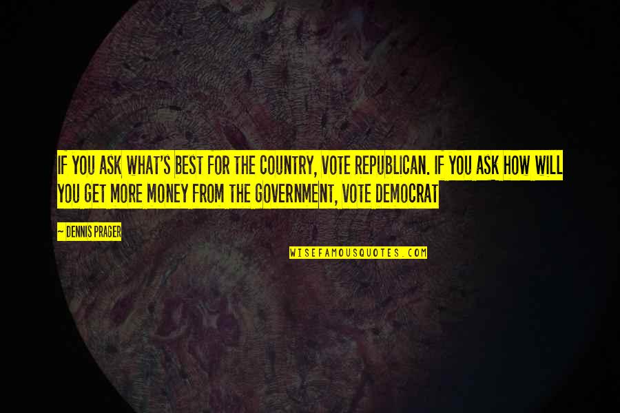 How To Get Money Quotes By Dennis Prager: If you ask what's best for the country,