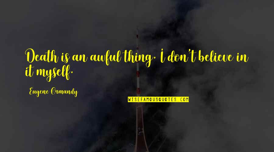 How To Get Money Quotes By Eugene Ormandy: Death is an awful thing. I don't believe