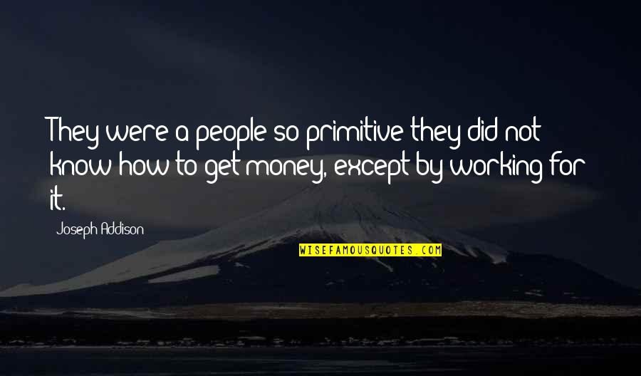 How To Get Money Quotes By Joseph Addison: They were a people so primitive they did
