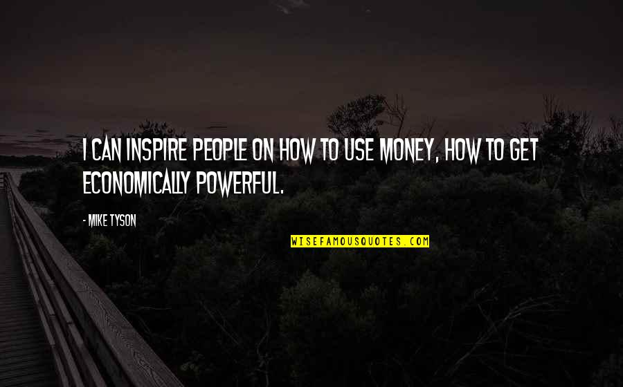 How To Get Money Quotes By Mike Tyson: I can inspire people on how to use