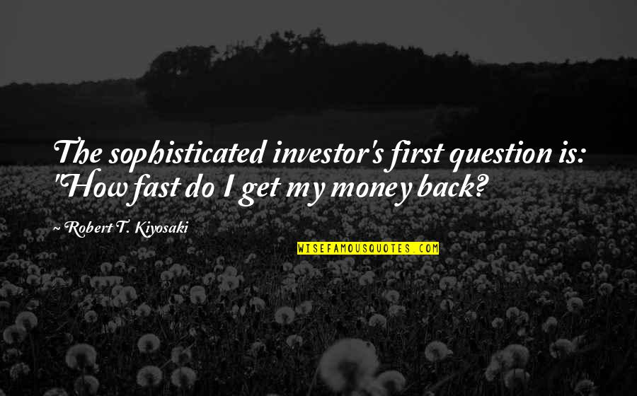 "How To Get Money Quotes By Robert T. Kiyosaki: The sophisticated investor's first question is: ""How fast"