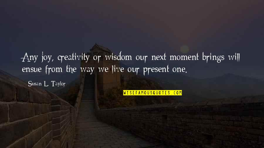How To Get Money Quotes By Susan L. Taylor: Any joy, creativity or wisdom our next moment