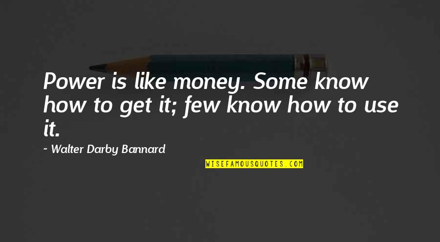 How To Get Money Quotes By Walter Darby Bannard: Power is like money. Some know how to
