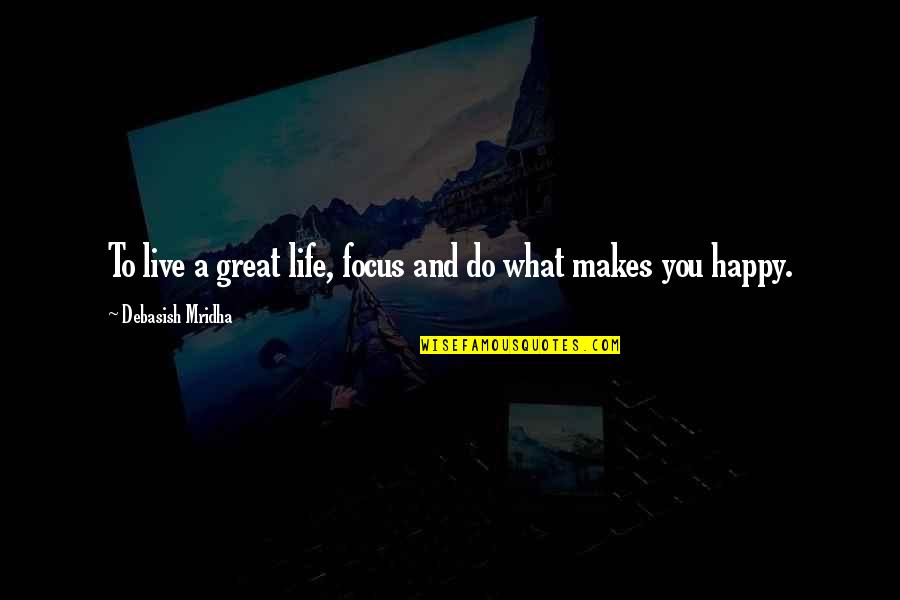 How To Live Happy Life Quotes By Debasish Mridha: To live a great life, focus and do
