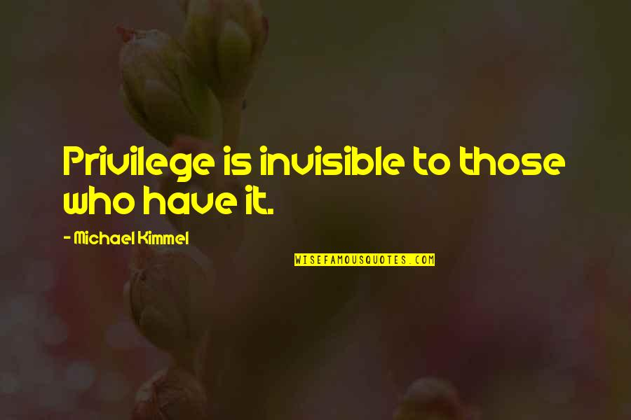 How To Live Happy Life Quotes By Michael Kimmel: Privilege is invisible to those who have it.