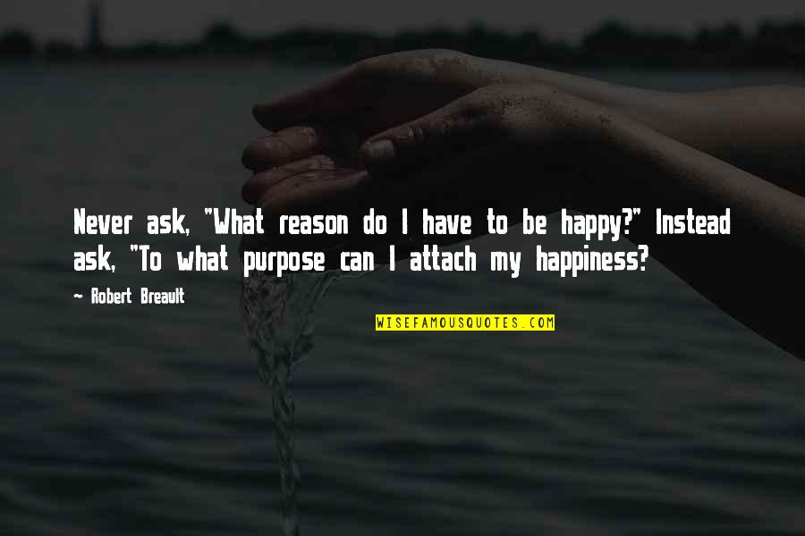 """How To Live Happy Life Quotes By Robert Breault: Never ask, """"What reason do I have to"""