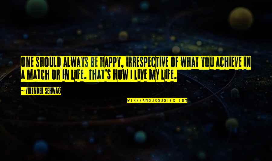 How To Live Happy Life Quotes By Virender Sehwag: One should always be happy, irrespective of what