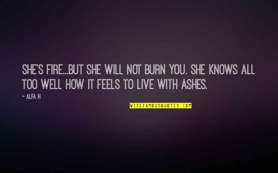 How To Live Without Love Quotes By Alfa H: She's fire...but she will not burn you. She