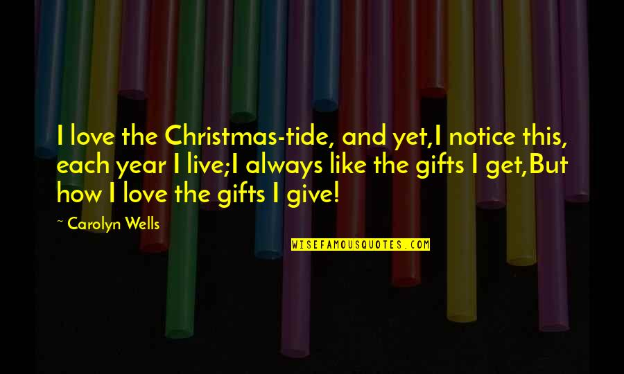 How To Live Without Love Quotes By Carolyn Wells: I love the Christmas-tide, and yet,I notice this,