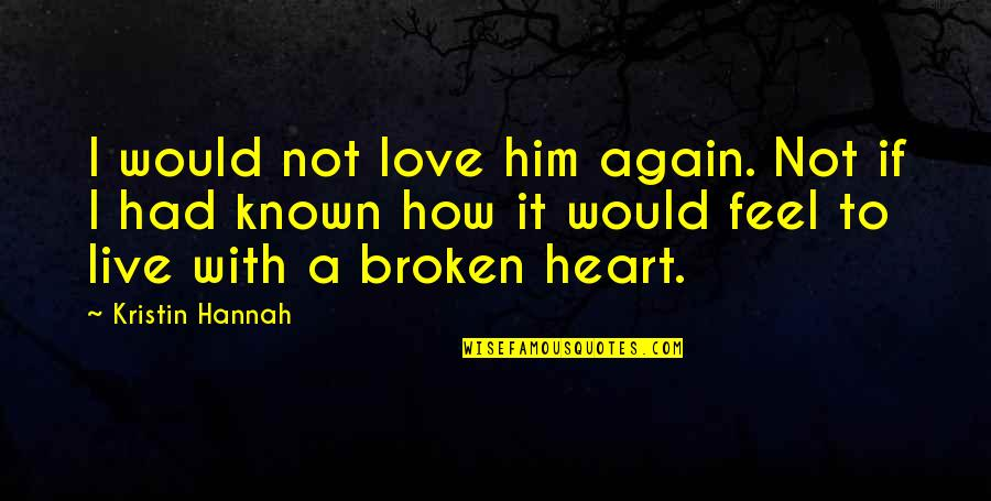 How To Live Without Love Quotes By Kristin Hannah: I would not love him again. Not if