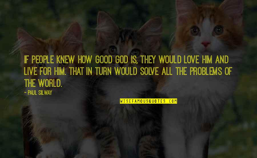 How To Live Without Love Quotes By Paul Silway: If people knew how good God is, they