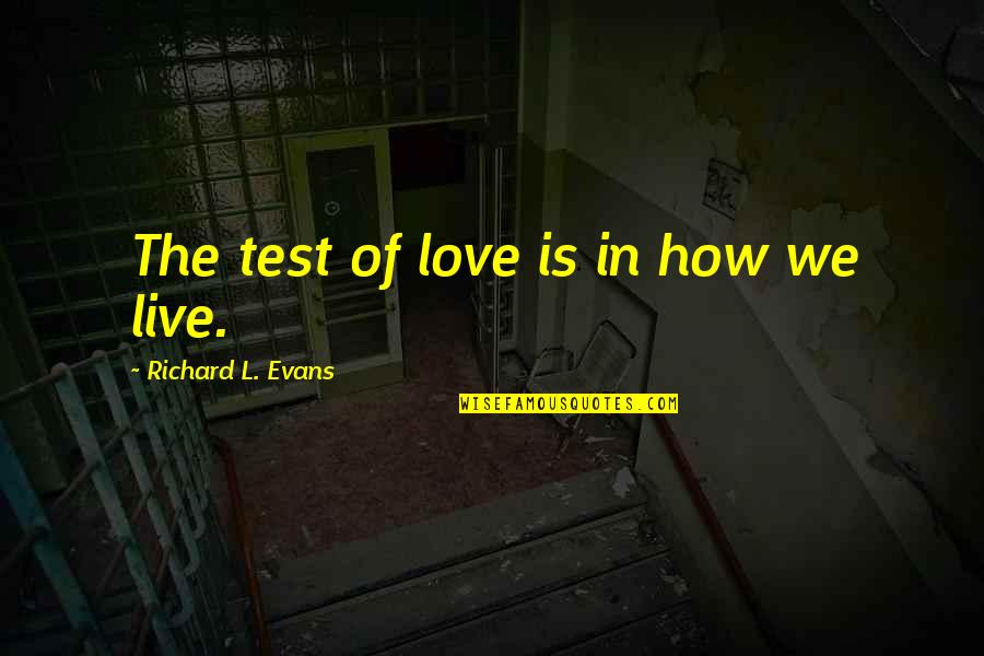 How To Live Without Love Quotes By Richard L. Evans: The test of love is in how we