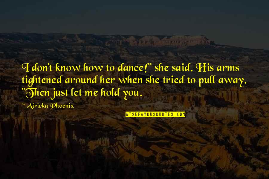 "How To Love Me Quotes By Airicka Phoenix: I don't know how to dance!"" she said."