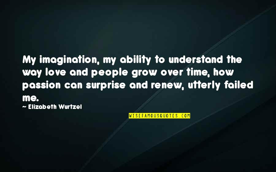 How To Love Me Quotes By Elizabeth Wurtzel: My imagination, my ability to understand the way