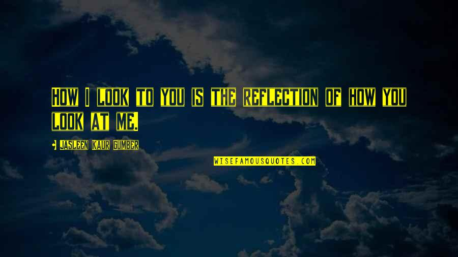 How To Love Me Quotes By Jasleen Kaur Gumber: How I look to you is the reflection