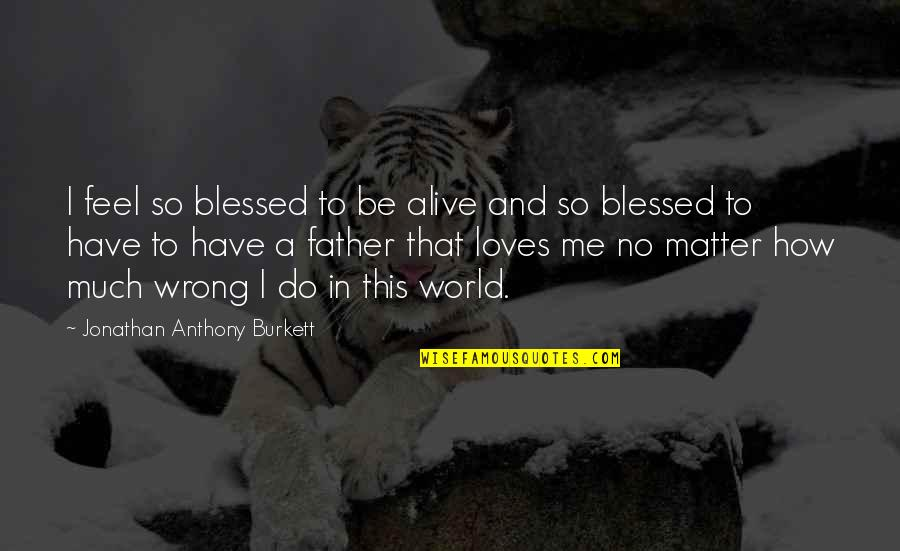 How To Love Me Quotes By Jonathan Anthony Burkett: I feel so blessed to be alive and