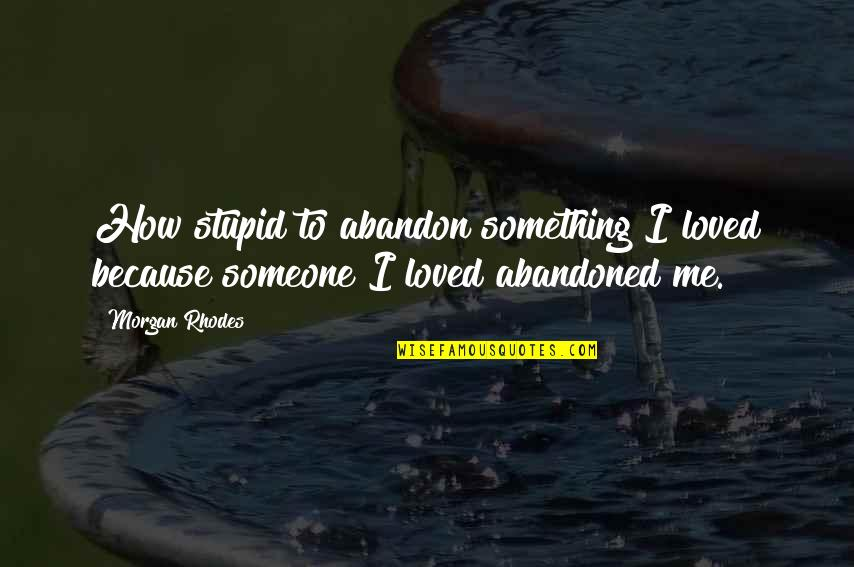 How To Love Me Quotes By Morgan Rhodes: How stupid to abandon something I loved because