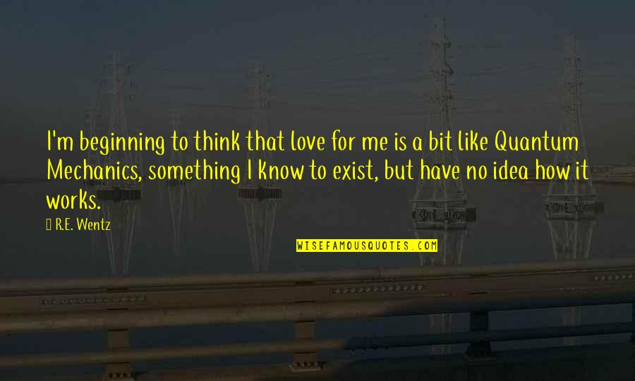 How To Love Me Quotes By R.E. Wentz: I'm beginning to think that love for me