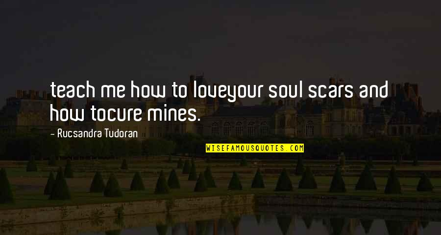 How To Love Me Quotes By Rucsandra Tudoran: teach me how to loveyour soul scars and