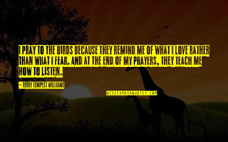 How To Love Me Quotes By Terry Tempest Williams: I pray to the birds because they remind