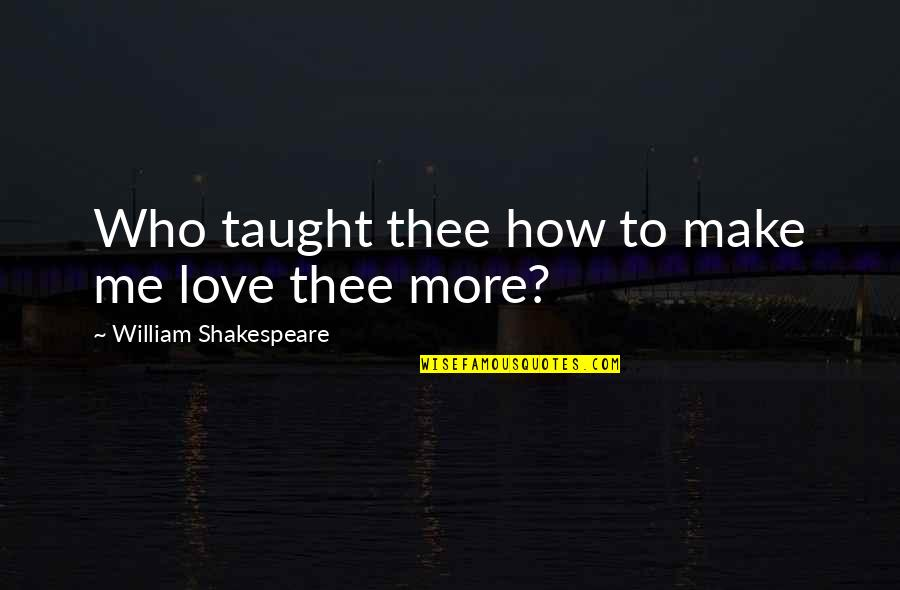 How To Love Me Quotes By William Shakespeare: Who taught thee how to make me love