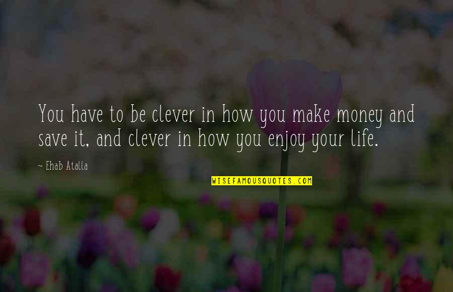 How To Save Money Quotes By Ehab Atalla: You have to be clever in how you