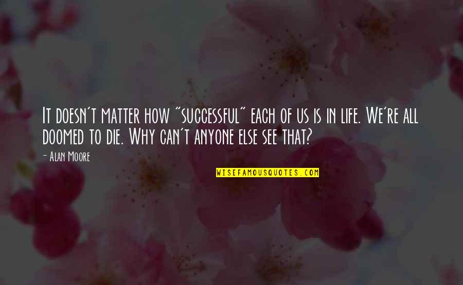 """How To Success In Life Quotes By Alan Moore: It doesn't matter how """"successful"""" each of us"""