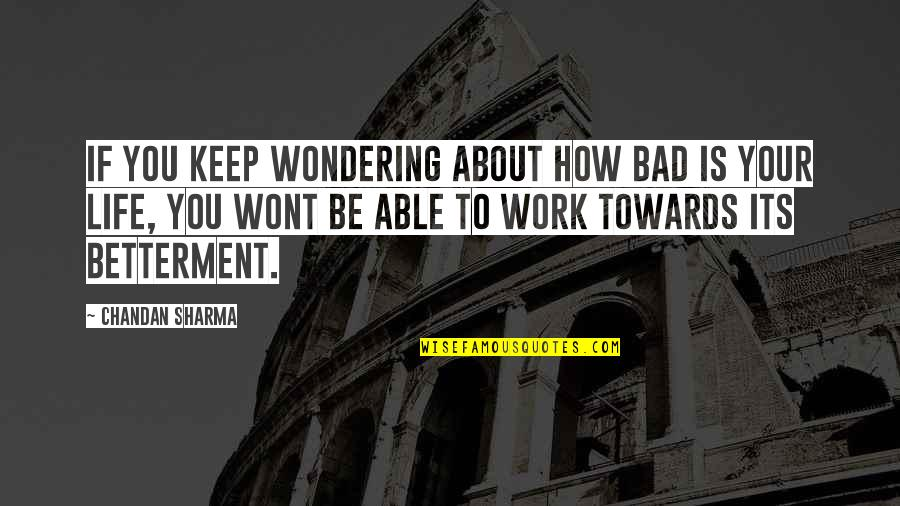 How To Success In Life Quotes By Chandan Sharma: If you keep wondering about how bad is