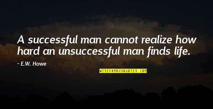 How To Success In Life Quotes By E.W. Howe: A successful man cannot realize how hard an