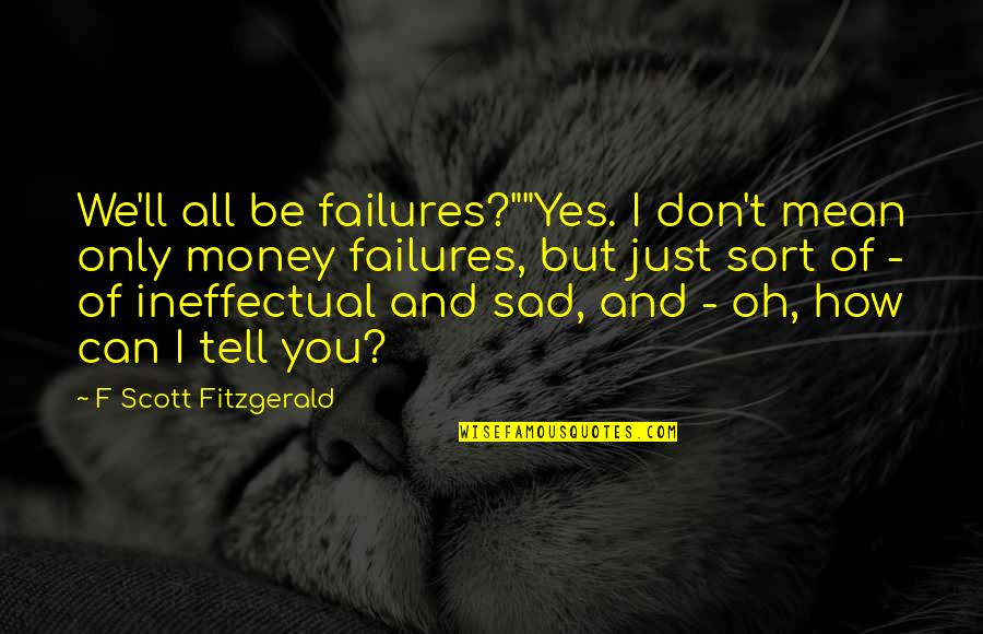 """How To Success In Life Quotes By F Scott Fitzgerald: We'll all be failures?""""""""Yes. I don't mean only"""