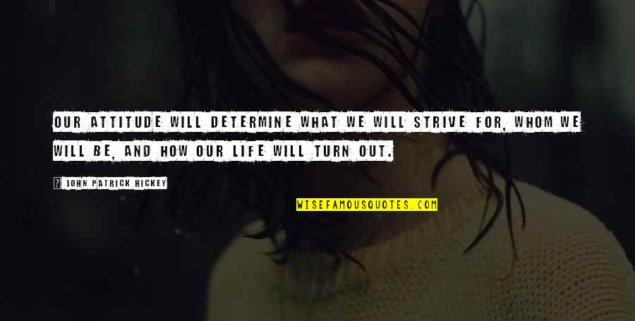 How To Success In Life Quotes By John Patrick Hickey: Our attitude will determine what we will strive