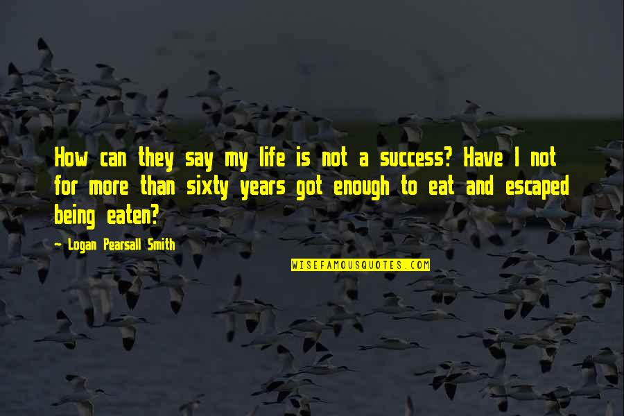 How To Success In Life Quotes By Logan Pearsall Smith: How can they say my life is not